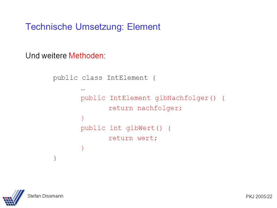 PKJ 2005/22 Stefan Dissmann Technische Umsetzung: Element Und weitere Methoden: public class IntElement { … public IntElement gibNachfolger() { return nachfolger; } public int gibWert() { return wert; }