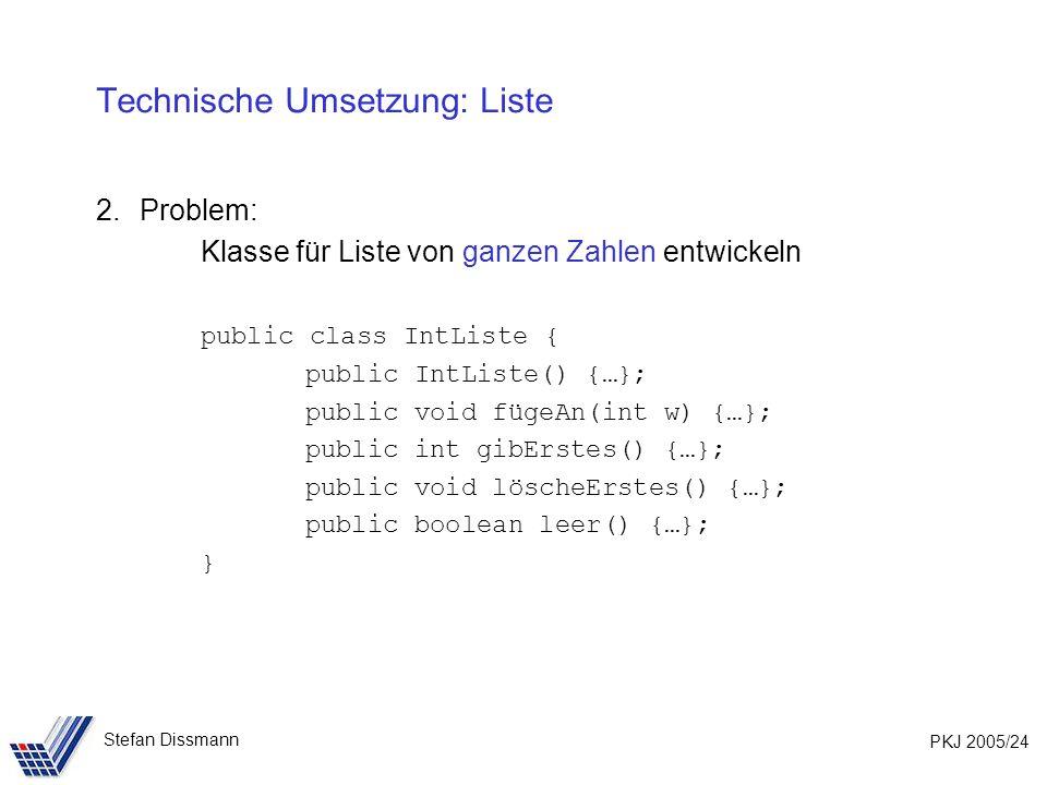 PKJ 2005/24 Stefan Dissmann Technische Umsetzung: Liste 2.Problem: Klasse für Liste von ganzen Zahlen entwickeln public class IntListe { public IntListe() {…}; public void fügeAn(int w) {…}; public int gibErstes() {…}; public void löscheErstes() {…}; public boolean leer() {…}; }