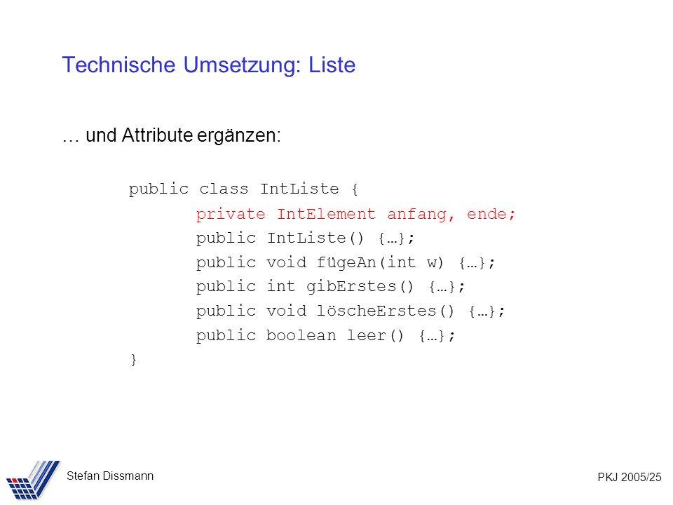 PKJ 2005/25 Stefan Dissmann Technische Umsetzung: Liste … und Attribute ergänzen: public class IntListe { private IntElement anfang, ende; public IntListe() {…}; public void fügeAn(int w) {…}; public int gibErstes() {…}; public void löscheErstes() {…}; public boolean leer() {…}; }