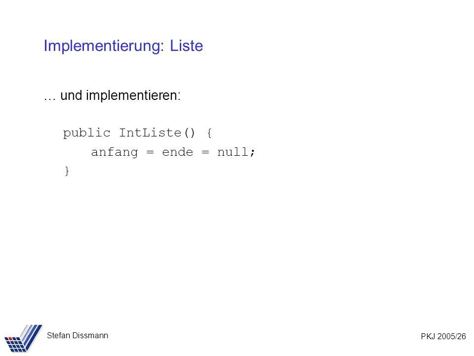 PKJ 2005/26 Stefan Dissmann Implementierung: Liste … und implementieren: public IntListe() { anfang = ende = null; }