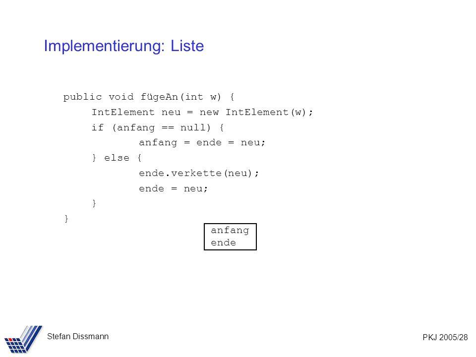 PKJ 2005/28 Stefan Dissmann Implementierung: Liste public void fügeAn(int w) { IntElement neu = new IntElement(w); if (anfang == null) { anfang = ende = neu; } else { ende.verkette(neu); ende = neu; } anfang ende