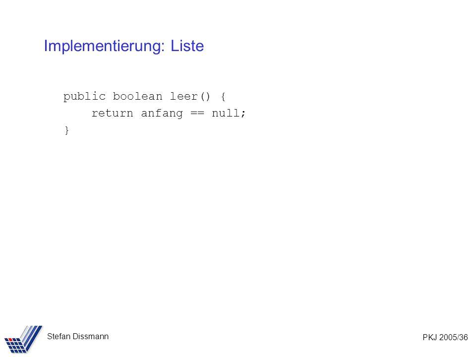 PKJ 2005/36 Stefan Dissmann Implementierung: Liste public boolean leer() { return anfang == null; }