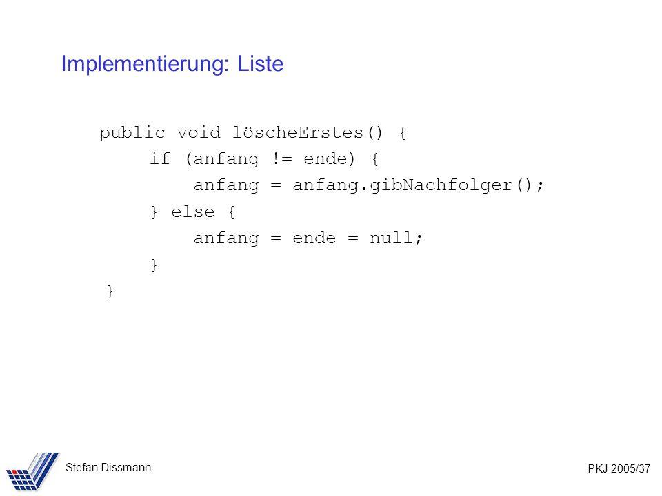 PKJ 2005/37 Stefan Dissmann Implementierung: Liste public void löscheErstes() { if (anfang != ende) { anfang = anfang.gibNachfolger(); } else { anfang = ende = null; }