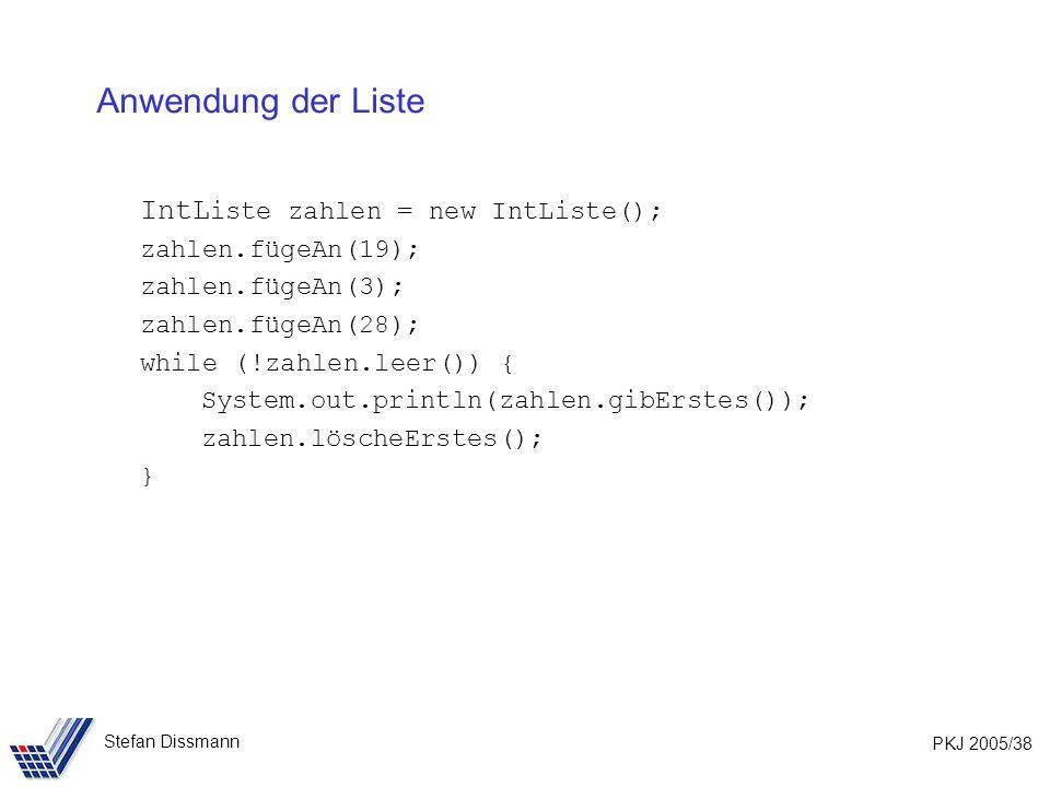 PKJ 2005/38 Stefan Dissmann Anwendung der Liste IntL iste zahlen = new IntListe(); zahlen.fügeAn(19); zahlen.fügeAn(3); zahlen.fügeAn(28); while (!zahlen.leer()) { System.out.println(zahlen.gibErstes()); zahlen.löscheErstes(); }