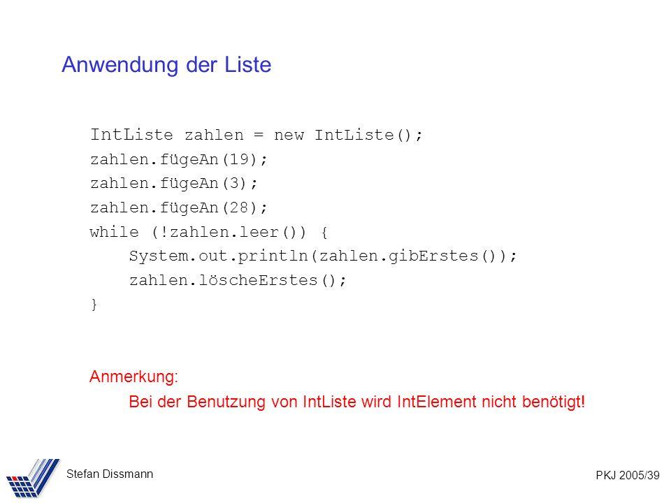 PKJ 2005/39 Stefan Dissmann Anwendung der Liste IntL iste zahlen = new IntListe(); zahlen.fügeAn(19); zahlen.fügeAn(3); zahlen.fügeAn(28); while (!zahlen.leer()) { System.out.println(zahlen.gibErstes()); zahlen.löscheErstes(); } Anmerkung: Bei der Benutzung von IntListe wird IntElement nicht benötigt!
