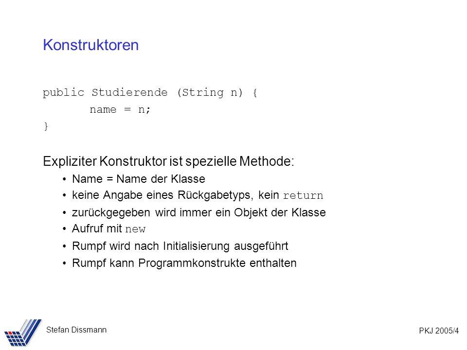 PKJ 2005/4 Stefan Dissmann Konstruktoren public Studierende (String n) { name = n; } Expliziter Konstruktor ist spezielle Methode: Name = Name der Klasse keine Angabe eines Rückgabetyps, kein return zurückgegeben wird immer ein Objekt der Klasse Aufruf mit new Rumpf wird nach Initialisierung ausgeführt Rumpf kann Programmkonstrukte enthalten