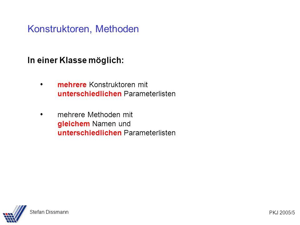 PKJ 2005/5 Stefan Dissmann Konstruktoren, Methoden In einer Klasse möglich: mehrere Konstruktoren mit unterschiedlichen Parameterlisten mehrere Methoden mit gleichem Namen und unterschiedlichen Parameterlisten