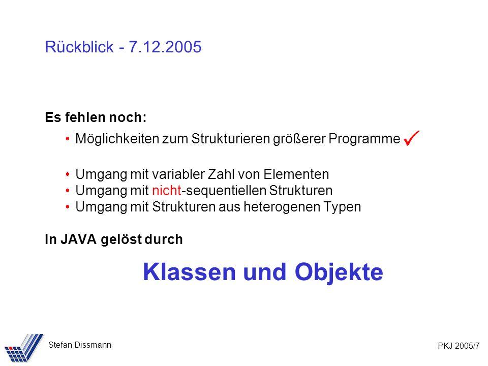 PKJ 2005/7 Stefan Dissmann Rückblick - 7.12.2005 Es fehlen noch: Möglichkeiten zum Strukturieren größerer Programme Umgang mit variabler Zahl von Elementen Umgang mit nicht-sequentiellen Strukturen Umgang mit Strukturen aus heterogenen Typen In JAVA gelöst durch Klassen und Objekte