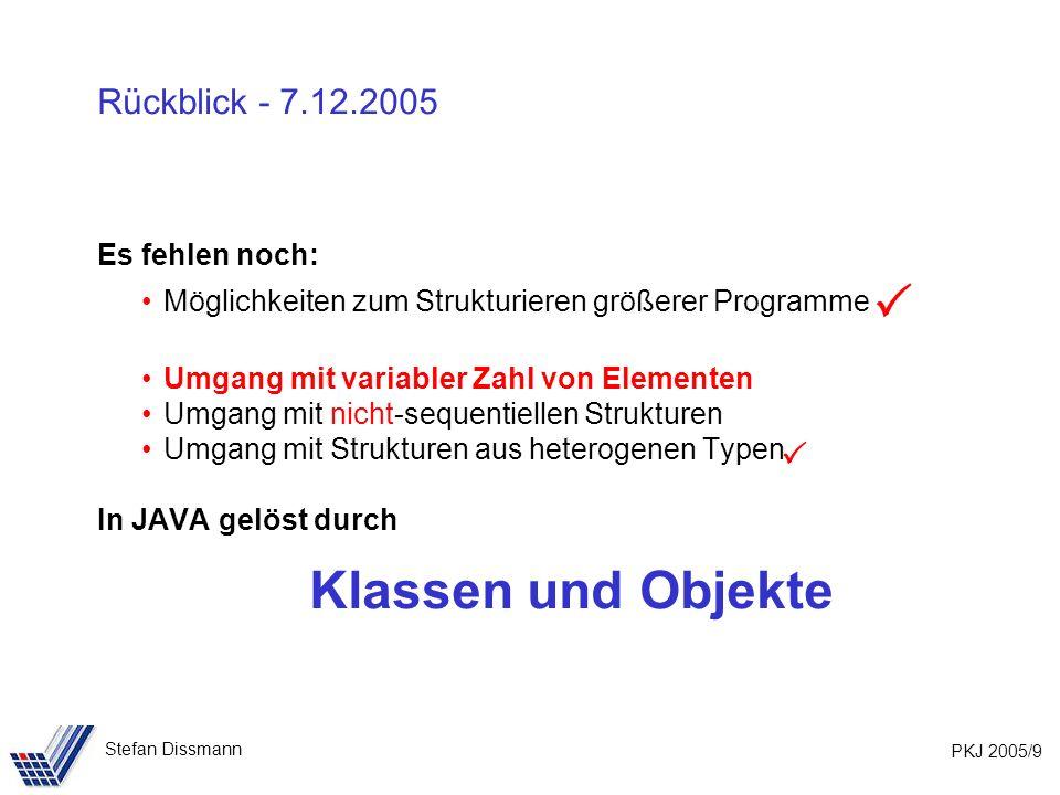 PKJ 2005/9 Stefan Dissmann Rückblick - 7.12.2005 Es fehlen noch: Möglichkeiten zum Strukturieren größerer Programme Umgang mit variabler Zahl von Elementen Umgang mit nicht-sequentiellen Strukturen Umgang mit Strukturen aus heterogenen Typen In JAVA gelöst durch Klassen und Objekte