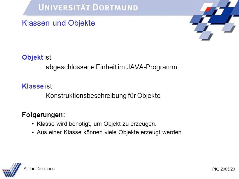 PKJ 2005/20 Stefan Dissmann Klassen und Objekte Objekt ist abgeschlossene Einheit im JAVA-Programm Klasse ist Konstruktionsbeschreibung für Objekte Folgerungen: Klasse wird benötigt, um Objekt zu erzeugen.
