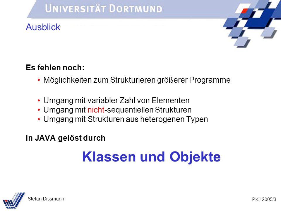 PKJ 2005/3 Stefan Dissmann Ausblick Es fehlen noch: Möglichkeiten zum Strukturieren größerer Programme Umgang mit variabler Zahl von Elementen Umgang mit nicht-sequentiellen Strukturen Umgang mit Strukturen aus heterogenen Typen In JAVA gelöst durch Klassen und Objekte