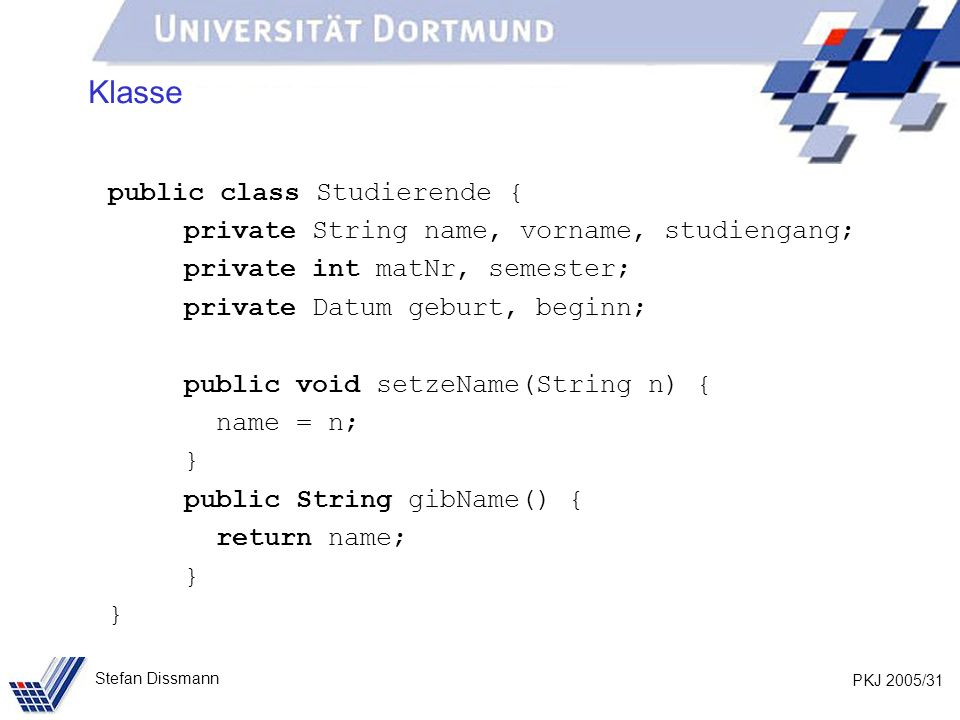 PKJ 2005/31 Stefan Dissmann Klasse public class Studierende { private String name, vorname, studiengang; private int matNr, semester; private Datum geburt, beginn; public void setzeName(String n) { name = n; } public String gibName() { return name; }