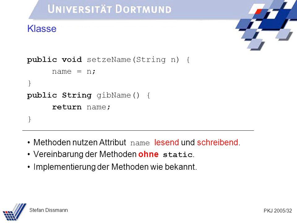 PKJ 2005/32 Stefan Dissmann Klasse public void setzeName(String n) { name = n; } public String gibName() { return name; } Methoden nutzen Attribut name lesend und schreibend.