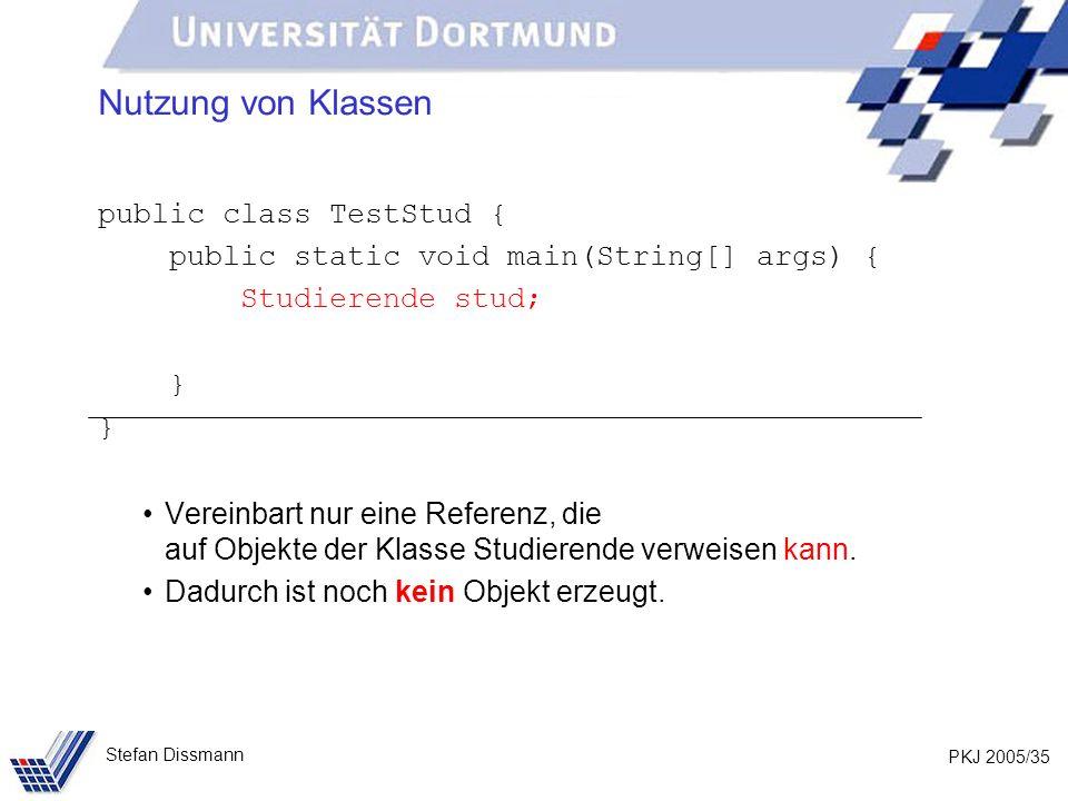 PKJ 2005/35 Stefan Dissmann Nutzung von Klassen public class TestStud { public static void main(String[] args) { Studierende stud; } Vereinbart nur eine Referenz, die auf Objekte der Klasse Studierende verweisen kann.