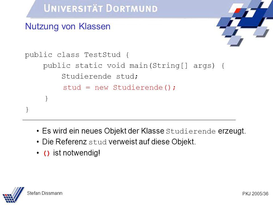 PKJ 2005/36 Stefan Dissmann Nutzung von Klassen public class TestStud { public static void main(String[] args) { Studierende stud; stud = new Studierende(); } Es wird ein neues Objekt der Klasse Studierende erzeugt.