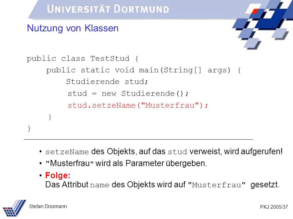 PKJ 2005/37 Stefan Dissmann Nutzung von Klassen public class TestStud { public static void main(String[] args) { Studierende stud; stud = new Studierende(); stud.setzeName( Musterfrau ); } setzeName des Objekts, auf das stud verweist, wird aufgerufen.