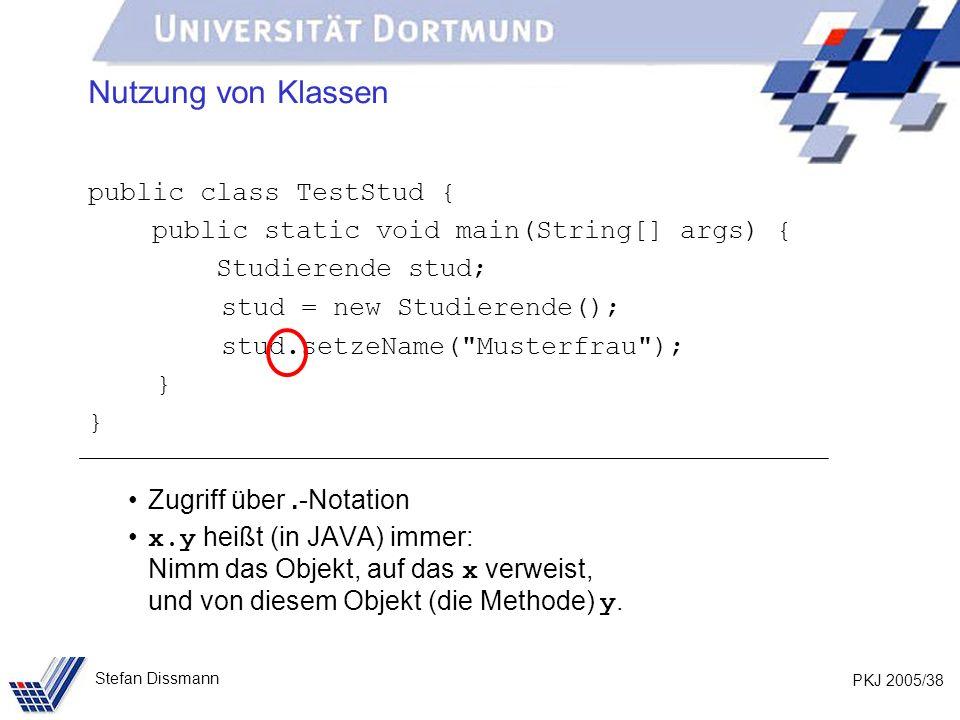 PKJ 2005/38 Stefan Dissmann Nutzung von Klassen public class TestStud { public static void main(String[] args) { Studierende stud; stud = new Studierende(); stud.setzeName( Musterfrau ); } Zugriff über.-Notation x.y heißt (in JAVA) immer: Nimm das Objekt, auf das x verweist, und von diesem Objekt (die Methode) y.