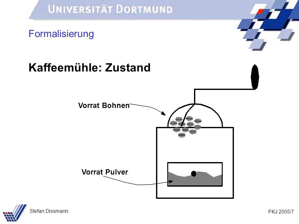PKJ 2005/8 Stefan Dissmann Charakterisierung der Kaffeemühle Die Kaffeemühle unterstützt bestimmte Funktionen zur Nutzung: Füllen (mit Kaffeebohnen) Mahlen (manipuliert den Inhalt) Entnehmen (von Kaffeepulver) Inspektion des Bohnenvorrates Inspektion des Pulvervorrates Formalisierung