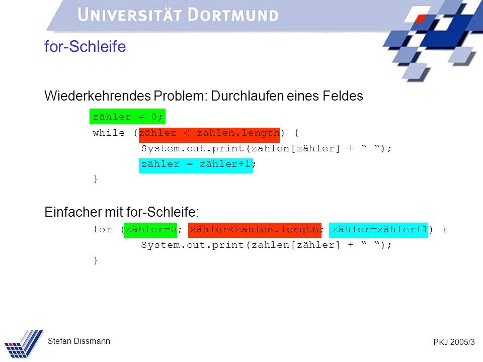 PKJ 2005/4 Stefan Dissmann for-Schleife for (zähler=0; zähler<zahlen.length; zähler=zähler+1) { System.out.print(zahlen[zähler] + ); } 3 Bestandteile Initialisierung: Wird genau ein Mal und am Anfang ausgeführt.