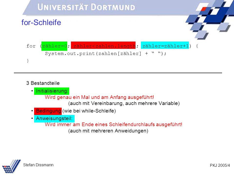 PKJ 2005/5 Stefan Dissmann for-Schleife Also möglich: for (int i=0,j=5; i<j; i=i+1, j=j-1, System.out.println(i+ +j)); Erzeugt: 1 4 2 3 3 2