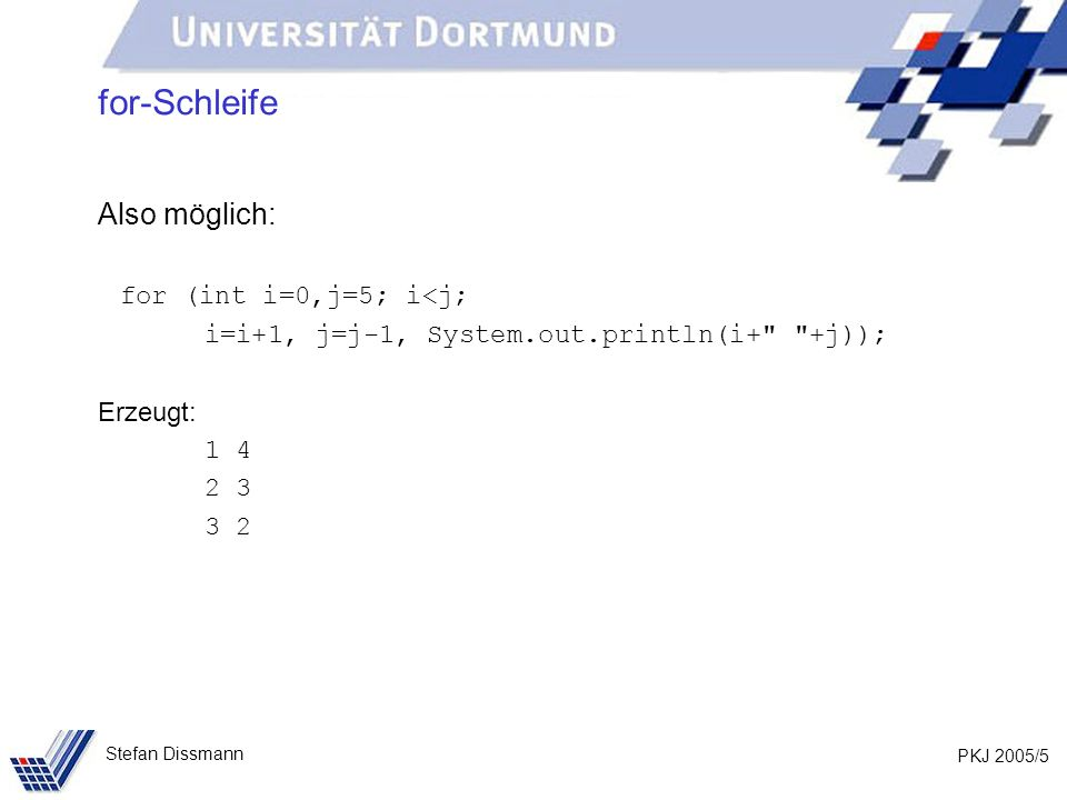 PKJ 2005/5 Stefan Dissmann for-Schleife Also möglich: for (int i=0,j=5; i<j; i=i+1, j=j-1, System.out.println(i+ +j)); Erzeugt: 1 4 2 3 3 2