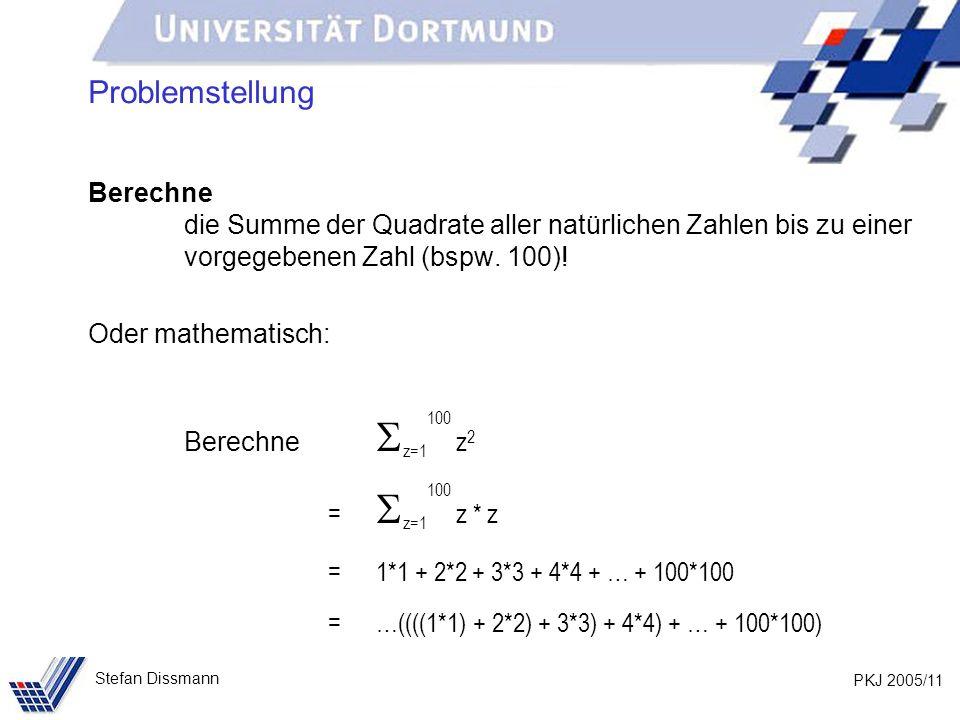 PKJ 2005/11 Stefan Dissmann Problemstellung Berechne die Summe der Quadrate aller natürlichen Zahlen bis zu einer vorgegebenen Zahl (bspw. 100)! Oder
