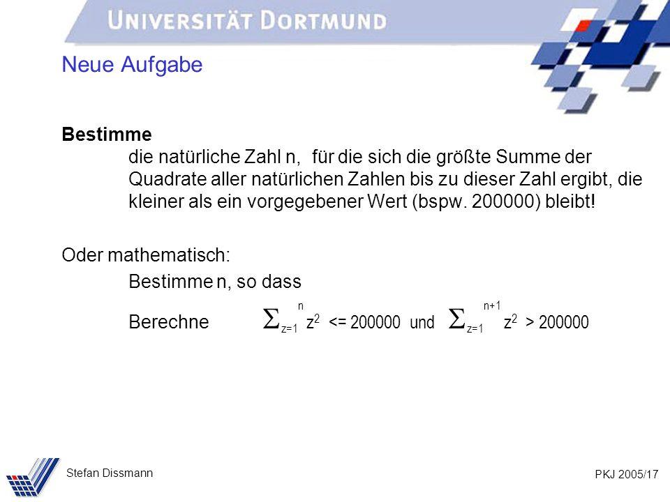 PKJ 2005/17 Stefan Dissmann Neue Aufgabe Bestimme die natürliche Zahl n, für die sich die größte Summe der Quadrate aller natürlichen Zahlen bis zu dieser Zahl ergibt, die kleiner als ein vorgegebener Wert (bspw.