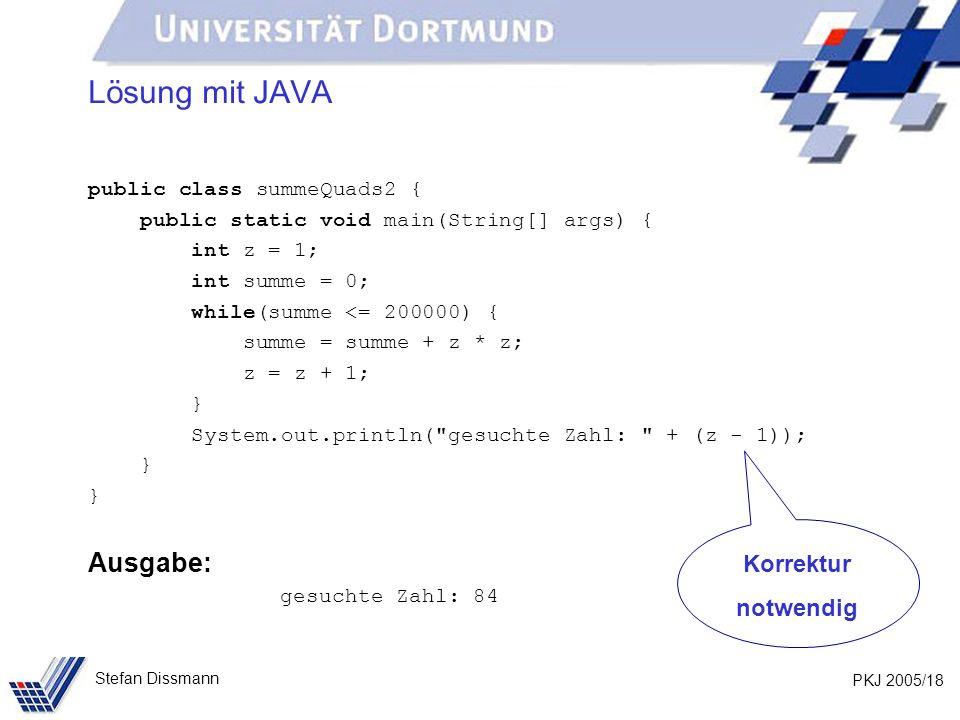 PKJ 2005/18 Stefan Dissmann Lösung mit JAVA public class summeQuads2 { public static void main(String[] args) { int z = 1; int summe = 0; while(summe <= 200000) { summe = summe + z * z; z = z + 1; } System.out.println( gesuchte Zahl: + (z - 1)); } Ausgabe: gesuchte Zahl: 84 Korrektur notwendig