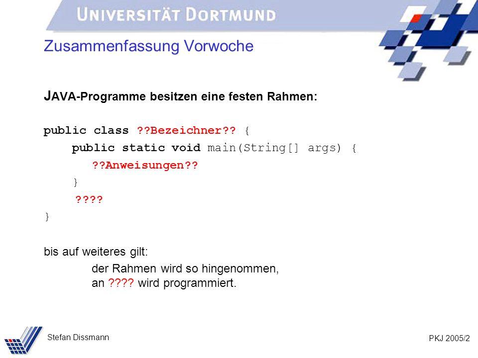 PKJ 2005/2 Stefan Dissmann Zusammenfassung Vorwoche J AVA-Programme besitzen eine festen Rahmen: public class ??Bezeichner?? { public static void main