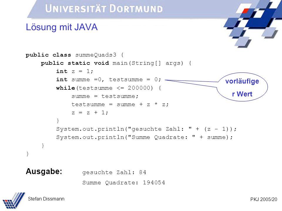 PKJ 2005/20 Stefan Dissmann Lösung mit JAVA public class summeQuads3 { public static void main(String[] args) { int z = 1; int summe =0, testsumme = 0; while(testsumme <= 200000) { summe = testsumme; testsumme = summe + z * z; z = z + 1; } System.out.println( gesuchte Zahl: + (z - 1)); System.out.println( Summe Quadrate: + summe); } Ausgabe: gesuchte Zahl: 84 Summe Quadrate: 194054 vorläufige r Wert