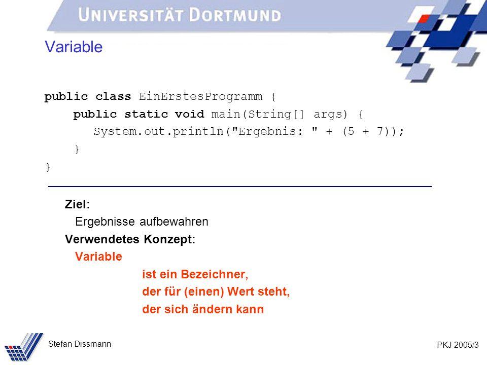 PKJ 2005/3 Stefan Dissmann Variable public class EinErstesProgramm { public static void main(String[] args) { System.out.println( Ergebnis: + (5 + 7)); } Ziel: Ergebnisse aufbewahren Verwendetes Konzept: Variable ist ein Bezeichner, der für (einen) Wert steht, der sich ändern kann