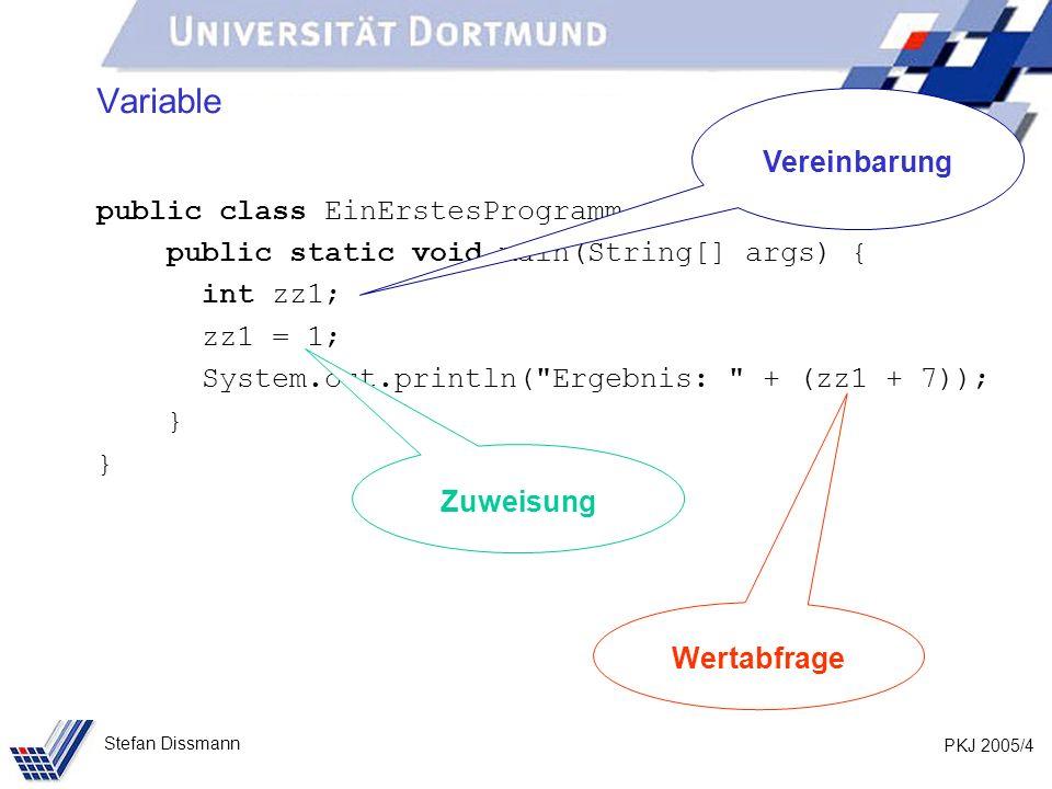 PKJ 2005/4 Stefan Dissmann Variable public class EinErstesProgramm { public static void main(String[] args) { int zz1; zz1 = 1; System.out.println( Ergebnis: + (zz1 + 7)); } Vereinbarung Zuweisung Wertabfrage