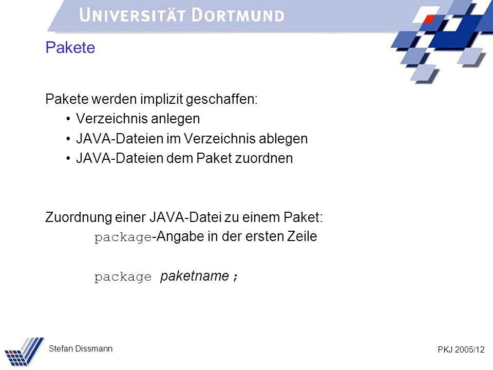 PKJ 2005/12 Stefan Dissmann Pakete Pakete werden implizit geschaffen: Verzeichnis anlegen JAVA-Dateien im Verzeichnis ablegen JAVA-Dateien dem Paket zuordnen Zuordnung einer JAVA-Datei zu einem Paket: package -Angabe in der ersten Zeile package paketname ;
