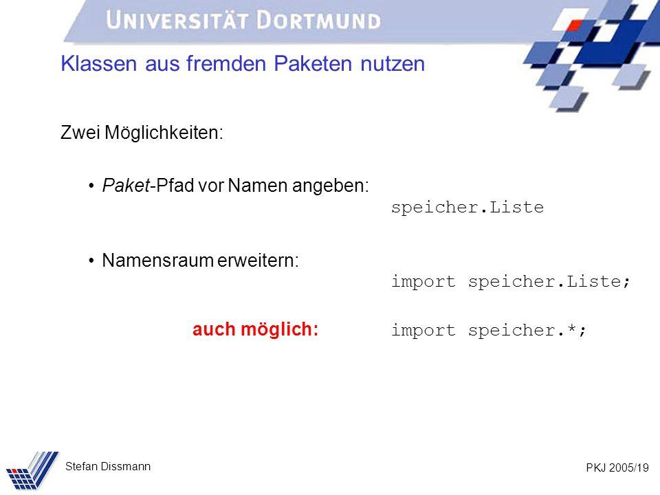 PKJ 2005/19 Stefan Dissmann Klassen aus fremden Paketen nutzen Zwei Möglichkeiten: Paket-Pfad vor Namen angeben: speicher.Liste Namensraum erweitern: import speicher.Liste; auch möglich: import speicher.*;