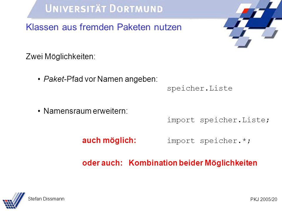 PKJ 2005/20 Stefan Dissmann Klassen aus fremden Paketen nutzen Zwei Möglichkeiten: Paket-Pfad vor Namen angeben: speicher.Liste Namensraum erweitern: import speicher.Liste; auch möglich: import speicher.*; oder auch: Kombination beider Möglichkeiten