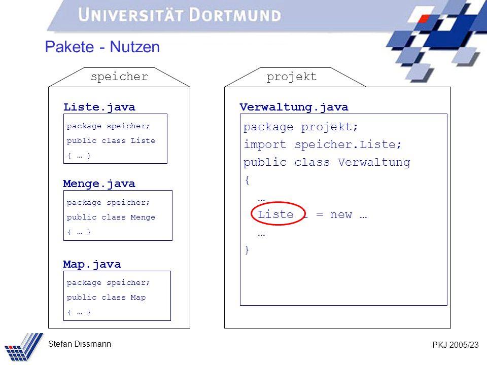 PKJ 2005/23 Stefan Dissmann Pakete - Nutzen Liste.java package speicher; public class Liste { … } Menge.java package speicher; public class Menge { … } Map.java package speicher; public class Map { … } speicher Verwaltung.java package projekt; import speicher.Liste; public class Verwaltung { … Liste l = new … … } projekt