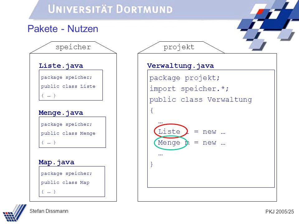 PKJ 2005/25 Stefan Dissmann Pakete - Nutzen Liste.java package speicher; public class Liste { … } Menge.java package speicher; public class Menge { … } Map.java package speicher; public class Map { … } speicher Verwaltung.java package projekt; import speicher.*; public class Verwaltung { … Liste l = new … Menge m = new … … } projekt