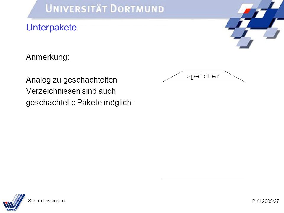 PKJ 2005/27 Stefan Dissmann Unterpakete Anmerkung: Analog zu geschachtelten Verzeichnissen sind auch geschachtelte Pakete möglich: speicher