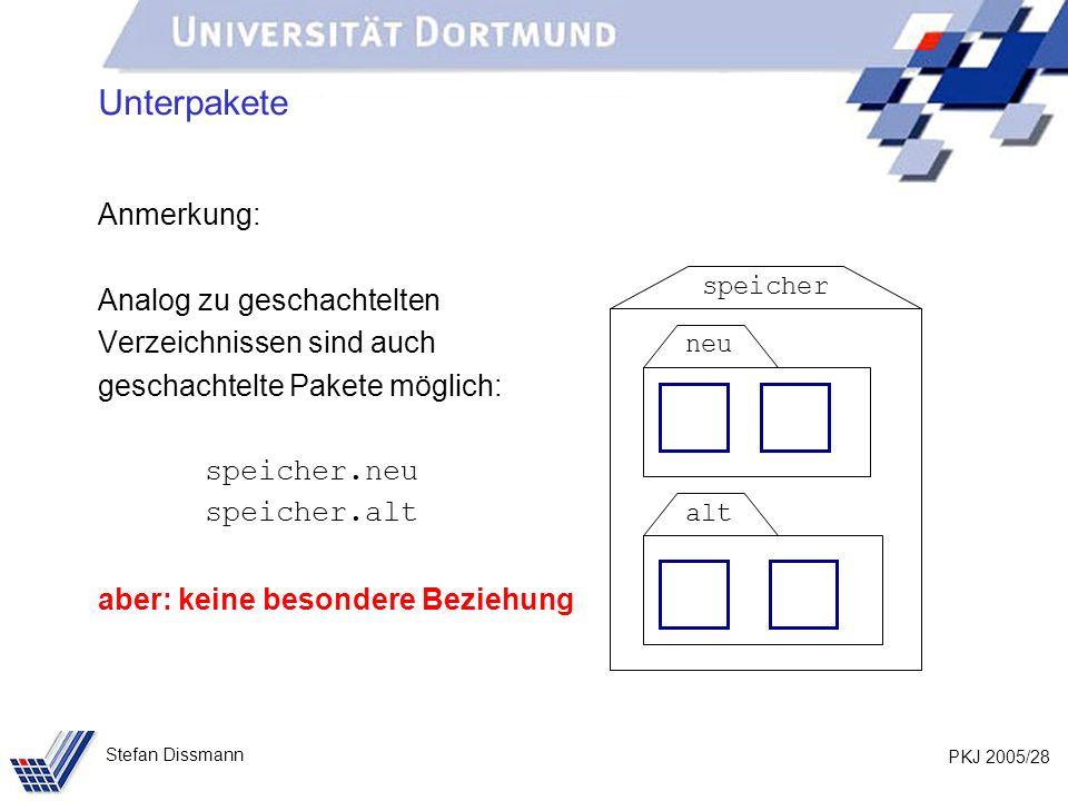 PKJ 2005/28 Stefan Dissmann Unterpakete Anmerkung: Analog zu geschachtelten Verzeichnissen sind auch geschachtelte Pakete möglich: speicher.neu speicher.alt aber: keine besondere Beziehung speicher neu alt