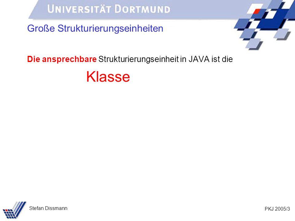 PKJ 2005/3 Stefan Dissmann Große Strukturierungseinheiten Die ansprechbare Strukturierungseinheit in JAVA ist die Klasse