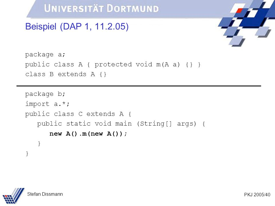 PKJ 2005/40 Stefan Dissmann Beispiel (DAP 1, 11.2.05) package a; public class A { protected void m(A a) {} } class B extends A {} package b; import a.