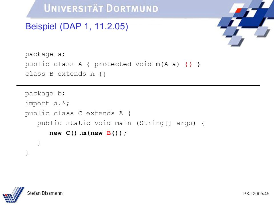 PKJ 2005/45 Stefan Dissmann Beispiel (DAP 1, 11.2.05) package a; public class A { protected void m(A a) {} } class B extends A {} package b; import a.