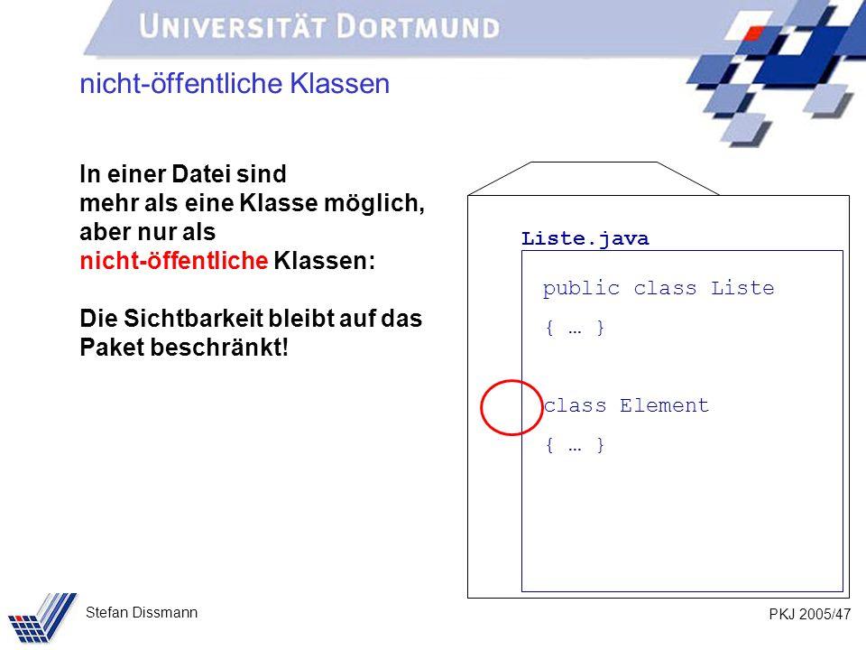 PKJ 2005/47 Stefan Dissmann nicht-öffentliche Klassen In einer Datei sind mehr als eine Klasse möglich, aber nur als nicht-öffentliche Klassen: Die Sichtbarkeit bleibt auf das Paket beschränkt.