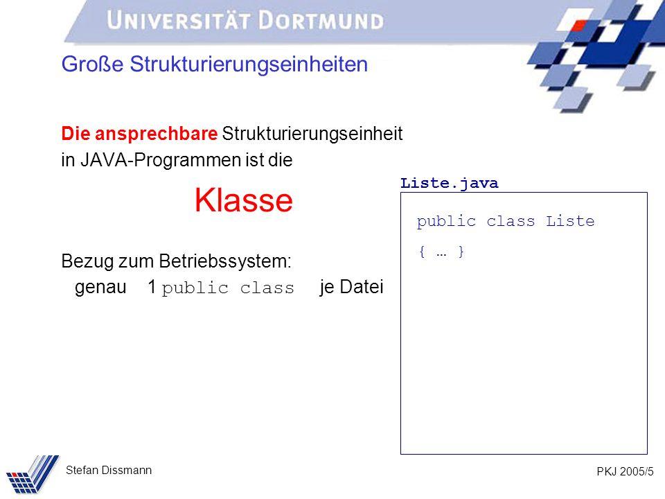 PKJ 2005/5 Stefan Dissmann Große Strukturierungseinheiten Die ansprechbare Strukturierungseinheit in JAVA-Programmen ist die Klasse Bezug zum Betriebssystem: genau 1 public class je Datei Liste.java public class Liste { … }