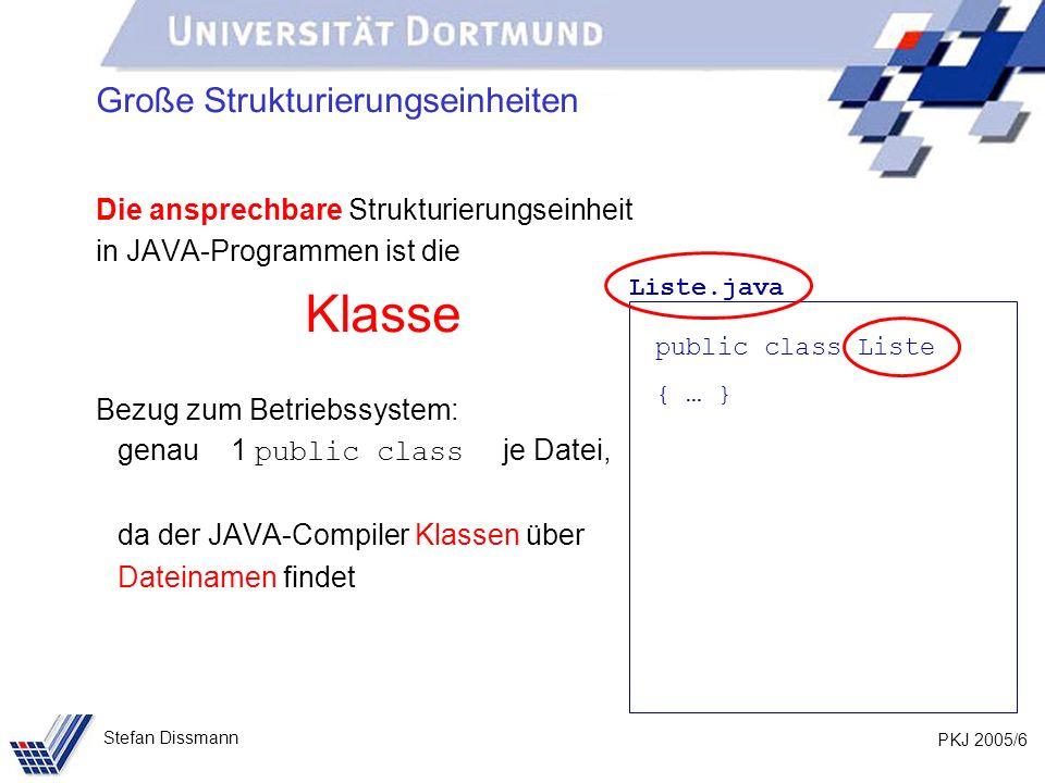 PKJ 2005/6 Stefan Dissmann Große Strukturierungseinheiten Die ansprechbare Strukturierungseinheit in JAVA-Programmen ist die Klasse Bezug zum Betriebssystem: genau 1 public class je Datei, da der JAVA-Compiler Klassen über Dateinamen findet Liste.java public class Liste { … }