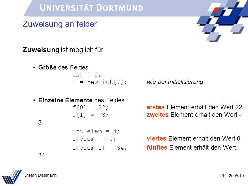 PKJ 2005/10 Stefan Dissmann Zuweisung an felder Zuweisung ist möglich für Größe des Feldes int[] f; f = new int[7]; wie bei Initialisierung Einzelne Elemente des Feldes f[0] = 22; erstes Element erhält den Wert 22 f[1] = -3; zweites Element erhält den Wert - 3 int elem = 4; f[elem] = 0; viertes Element erhält den Wert 0 f[elem+1] = 34; fünftes Element erhält den Wert 34