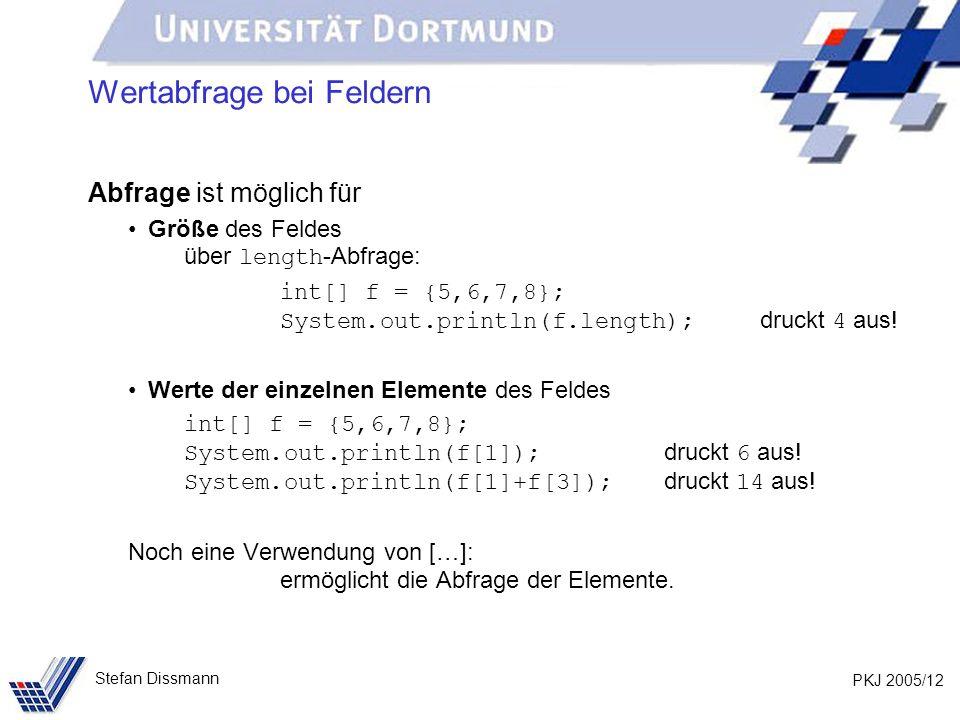 PKJ 2005/12 Stefan Dissmann Wertabfrage bei Feldern Abfrage ist möglich für Größe des Feldes über length -Abfrage: int[] f = {5,6,7,8}; System.out.println(f.length); druckt 4 aus.