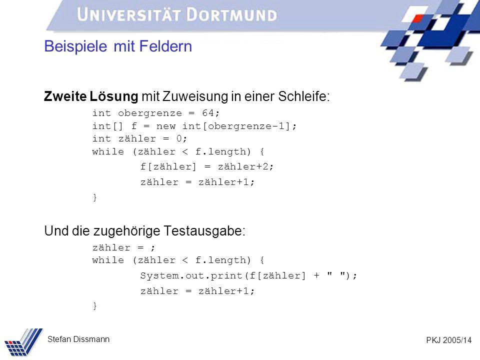 PKJ 2005/14 Stefan Dissmann Beispiele mit Feldern Zweite Lösung mit Zuweisung in einer Schleife: int obergrenze = 64; int[] f = new int[obergrenze-1]; int zähler = 0; while (zähler < f.length) { f[zähler] = zähler+2; zähler = zähler+1; } Und die zugehörige Testausgabe: zähler = ; while (zähler < f.length) { System.out.print(f[zähler] + ); zähler = zähler+1; }