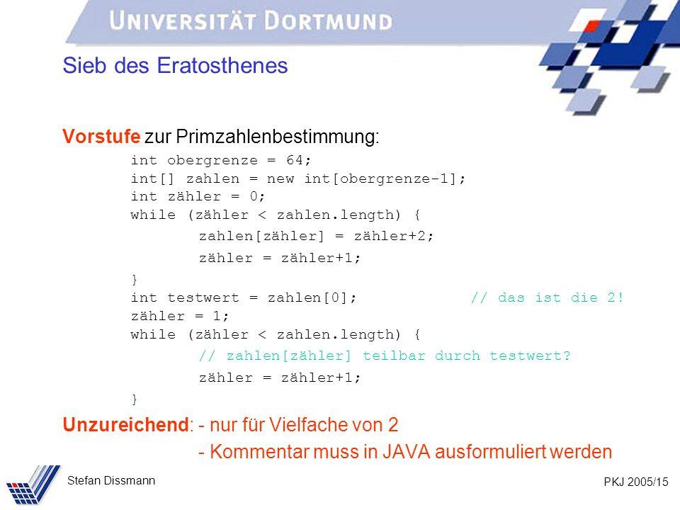 PKJ 2005/15 Stefan Dissmann Sieb des Eratosthenes Vorstufe zur Primzahlenbestimmung: int obergrenze = 64; int[] zahlen = new int[obergrenze-1]; int zähler = 0; while (zähler < zahlen.length) { zahlen[zähler] = zähler+2; zähler = zähler+1; } int testwert = zahlen[0]; // das ist die 2.