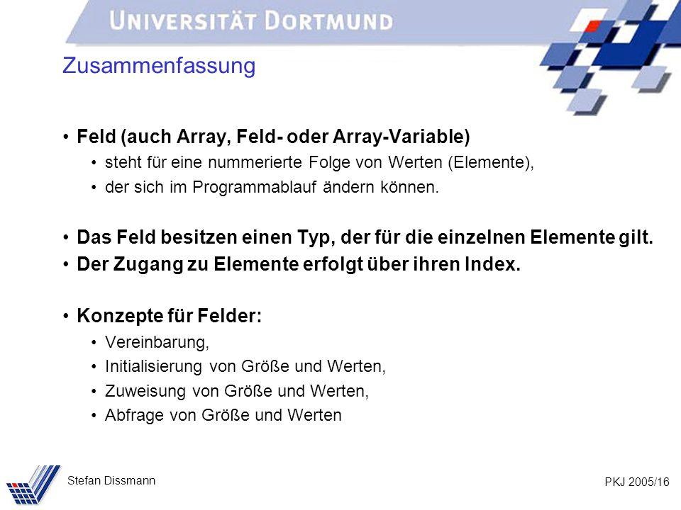 PKJ 2005/16 Stefan Dissmann Zusammenfassung Feld (auch Array, Feld- oder Array-Variable) steht für eine nummerierte Folge von Werten (Elemente), der sich im Programmablauf ändern können.